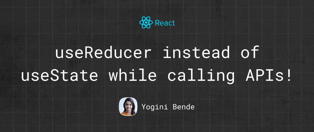 Cover image for useReducer instead of useState while calling APIs!
