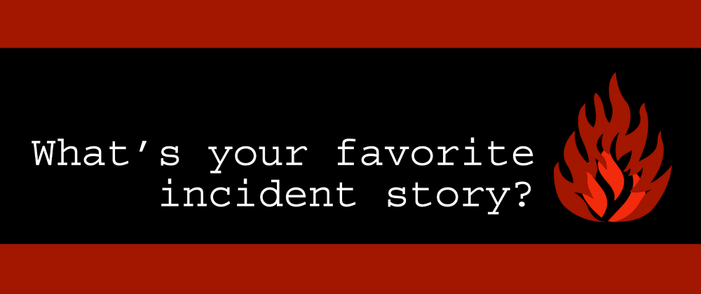 Cover image for What's your favorite incident story?