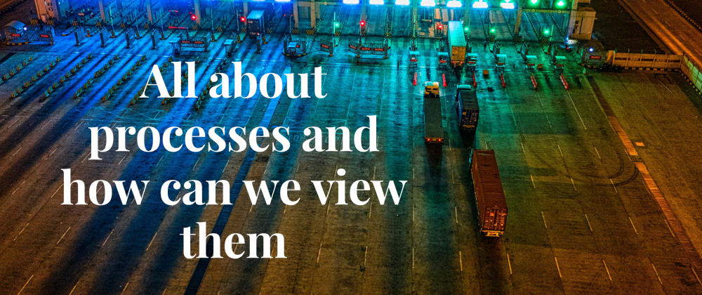 Cover image for All about processes and how can we view them