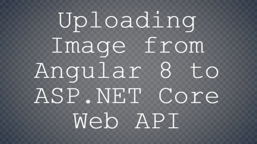 Uploading Image from Angular to ASP NET Core Web API - DEV