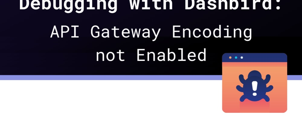 Cover image for Debugging with Dashbird: API Gateway Encoding not Enabled