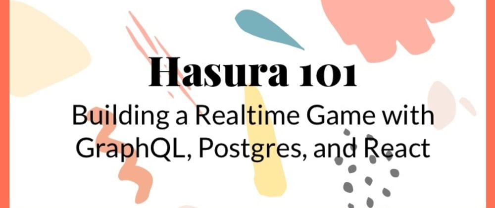 Cover image for Hasura 101: Building a Realtime Game with Graphql, Postgres, and React