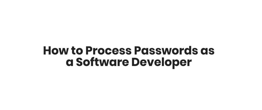 Cover image for How to Process Passwords as a Software Developer
