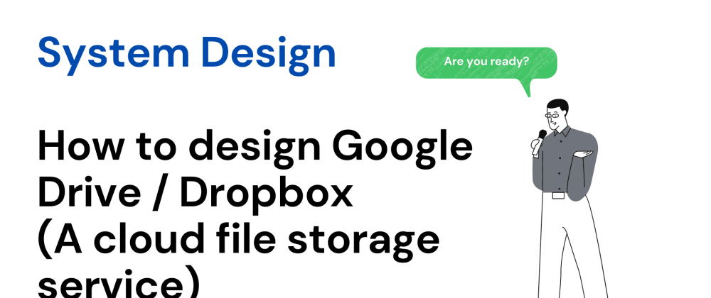 Cover image for System Design - How to design Google Drive / Dropbox (a cloud file storage service)