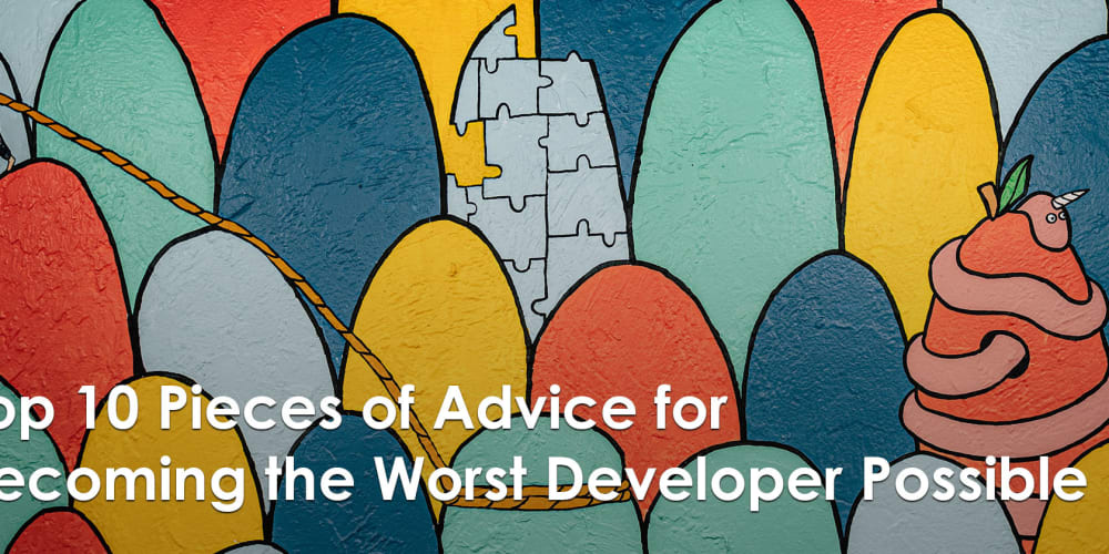 Top 10 Pieces of Advice for Becoming the Worst Developer Possible