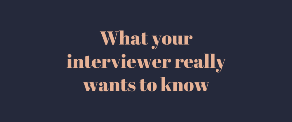 Cover image for What your interviewer really wants to know