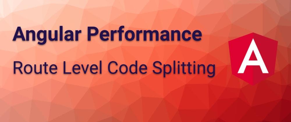 Cover image for Angular Performance: Route Level Code Splitting