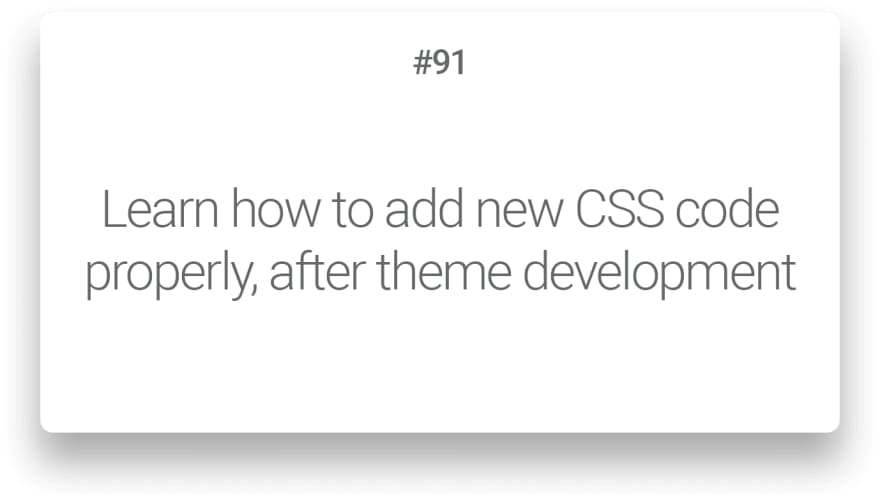 Learn how to add new CSS code properly, after theme development