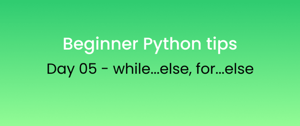 Cover image for Beginner Python tips Day - 05 while...else, for...else