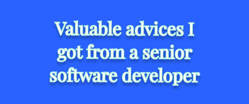 Cover image for Valuable advices I got from a senior software developer