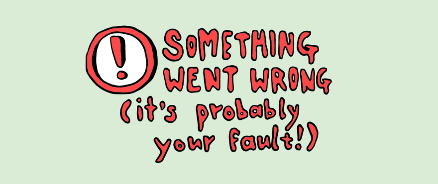 Something went wrong, it's probably your fault