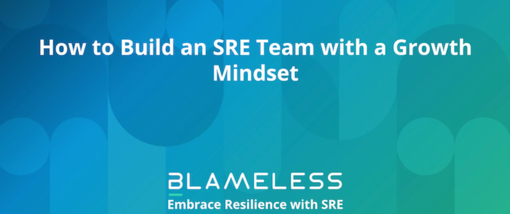 Cover image for How to Build an SRE Team with a Growth Mindset