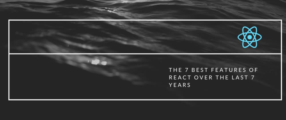 Cover image for ⚛️ The 7 best features of React over the last 7 years