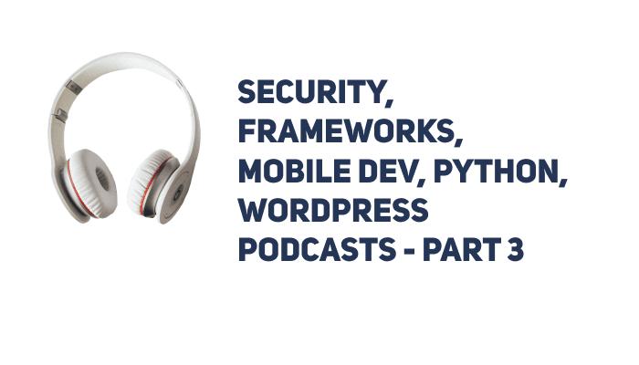 Security, Frameworks, Mobile Dev, Python, WordPress Podcasts - Part 3