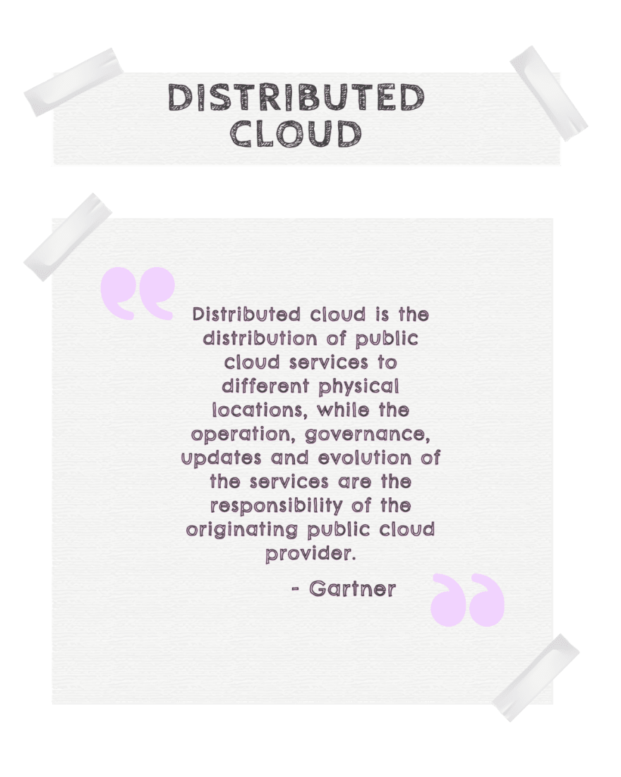 The phrase distributed cloud refers to public cloud services dispersed across various geographic locations that are chosen to meet application requirements, but the operations and governance of those services are still centrally controlled by a single public cloud provider.-Gartner