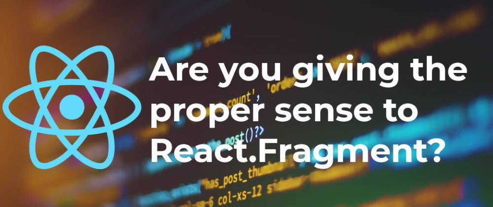 Cover image for Are you giving the proper sense to React.Fragment?