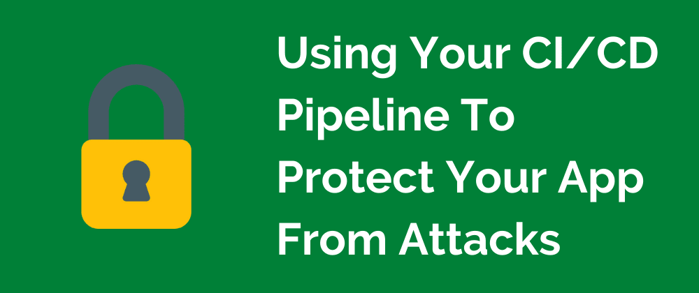 Cover Image for Using Your CI/CD Pipeline To Prevent Your App From Getting Hacked
