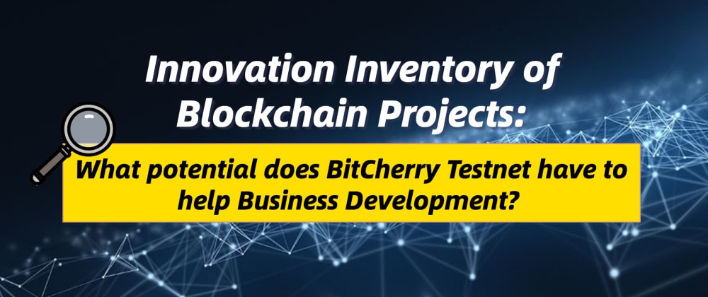 Cover image for Innovation Inventory of Blockchain Projects: What potential does BitCherry Testnet have to help Business Development?