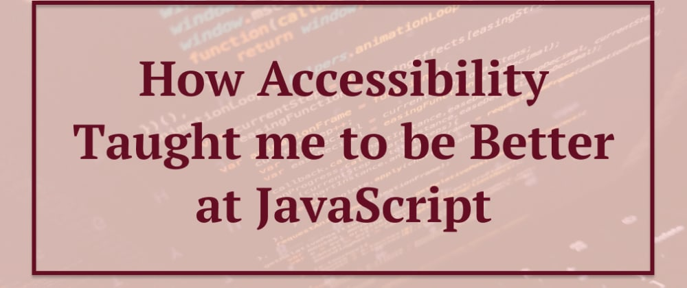 Cover image for How Accessibility Taught me to be Better at JavaScript - Part One