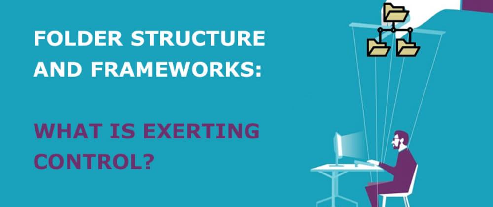 Cover image for Folder Structure and Frameworks: What is exerting control?