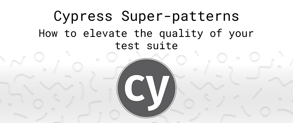 Cover image for Cypress Super-patterns: How to elevate the quality of your test suite