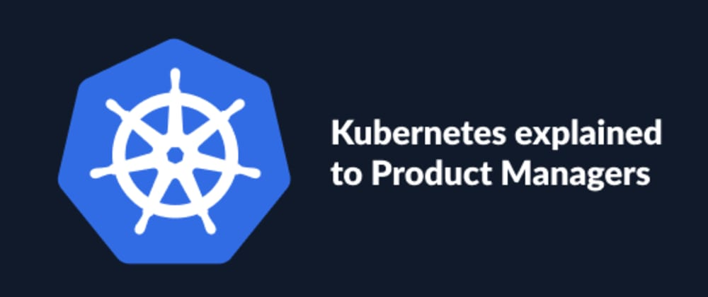 Cover image for Kubernetes Explained To Product Managers