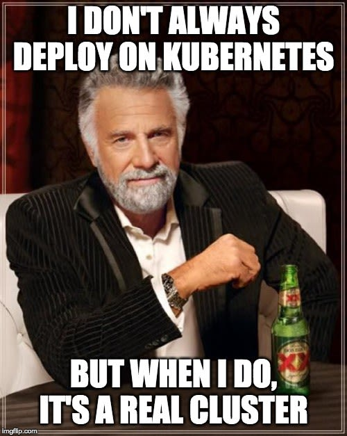 I don't always deploy on kubernetes, but when i do, it's a real cluster