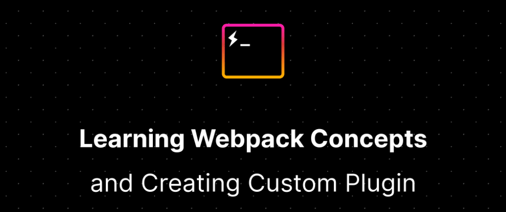Cover image for Learning Webpack Concepts and Creating your Custom Webpack Plugin.
