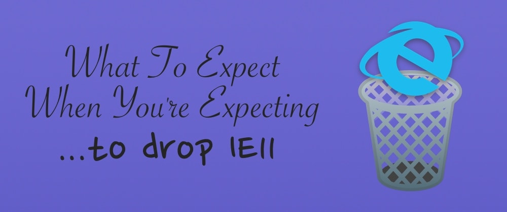 Cover image for What To Expect When You're Expecting To Drop IE11 🗑️