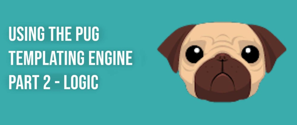 Cover image for Using the Pug Templating Engine  Part 2 - Logic
