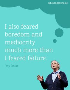 I also feared boredom and mediocrity much more than I feared failure.