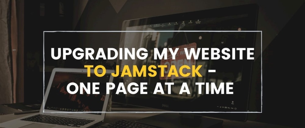 Cover image for Upgrading my website to JAMStack - 1 page at a time