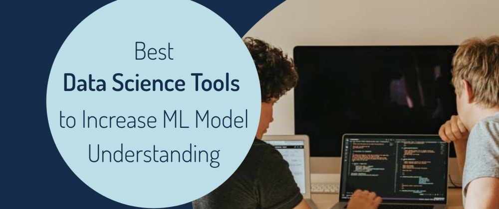Cover image for Best Data Science Tools to Increase Machine Learning Model Understanding