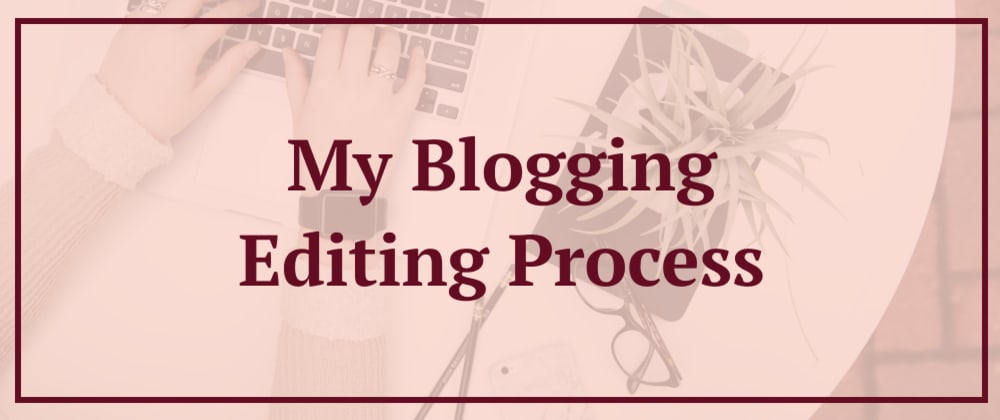 Cover image for My Blogging Editing Process