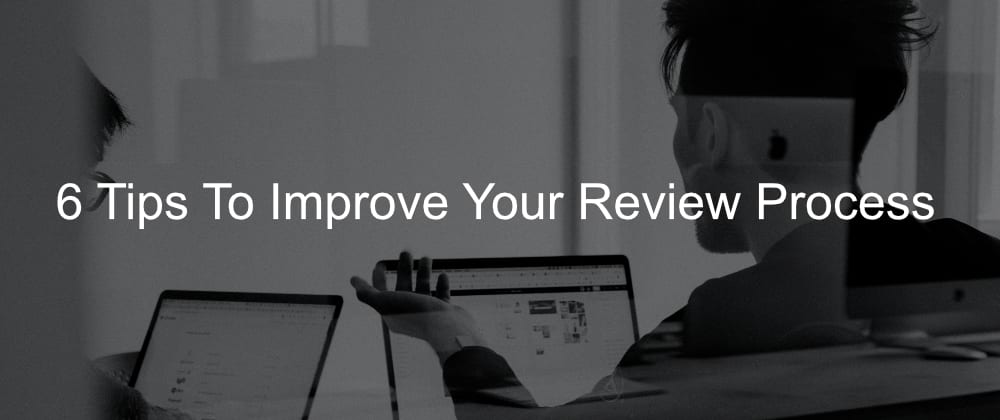 Cover image for 6 Tips To Improve Your Review Process