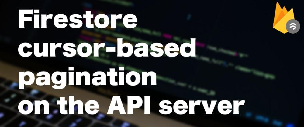 Cover image for Firestore cursor-based pagination on the API server