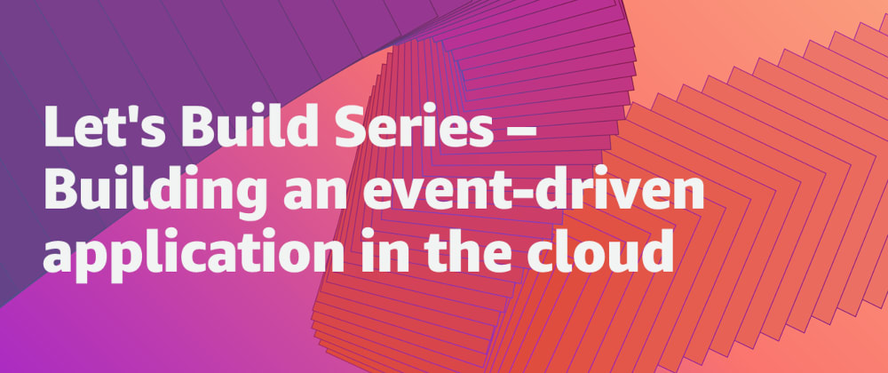 Cover image for Let's Build Series - Building an event-driven application in the cloud