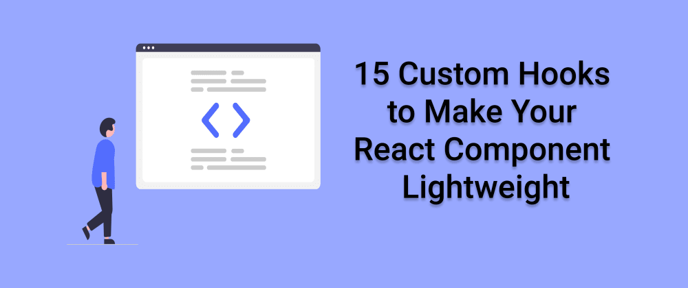 Cover Image for 15 Custom Hooks to Make your React Component Lightweight