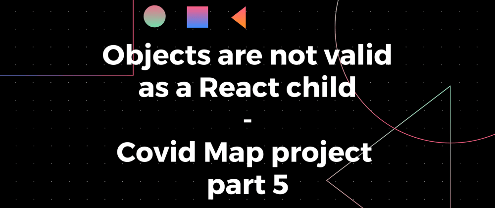 Cover image for Objects are not valid as a React child - Covid Map project part 5