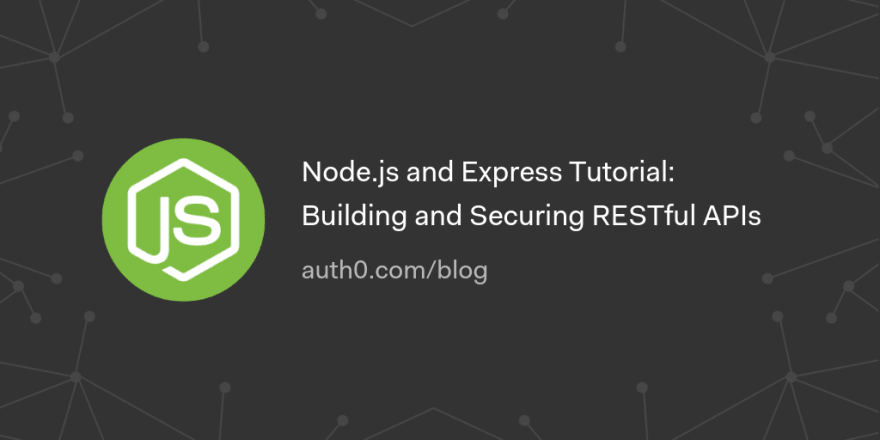 Node.js and Express Tutorial: Building and Securing RESTful APIs