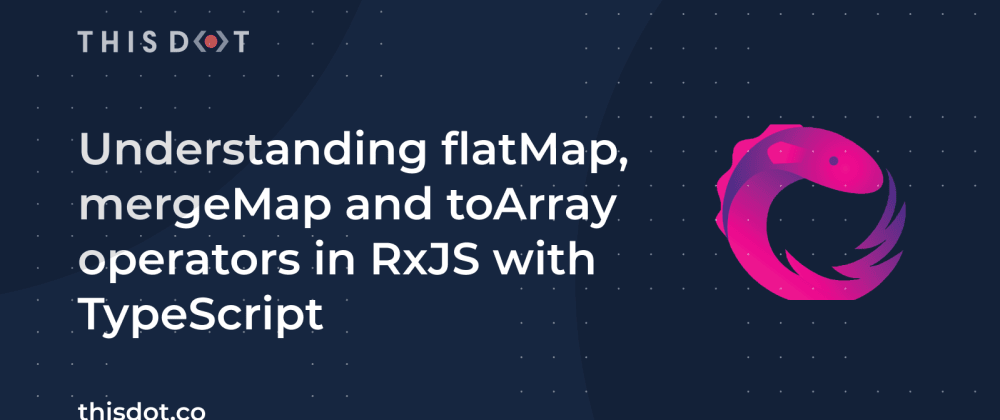 Cover image for Understanding flatMap, mergeMap and toArray operators in RxJS with TypeScript