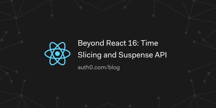 Beyond React 16: Time Slicing and Suspense API