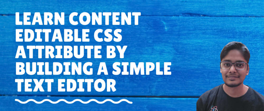 Cover image for Learn about content editable CSS attribute and how it is used to make editors for blogging websites in this post.
