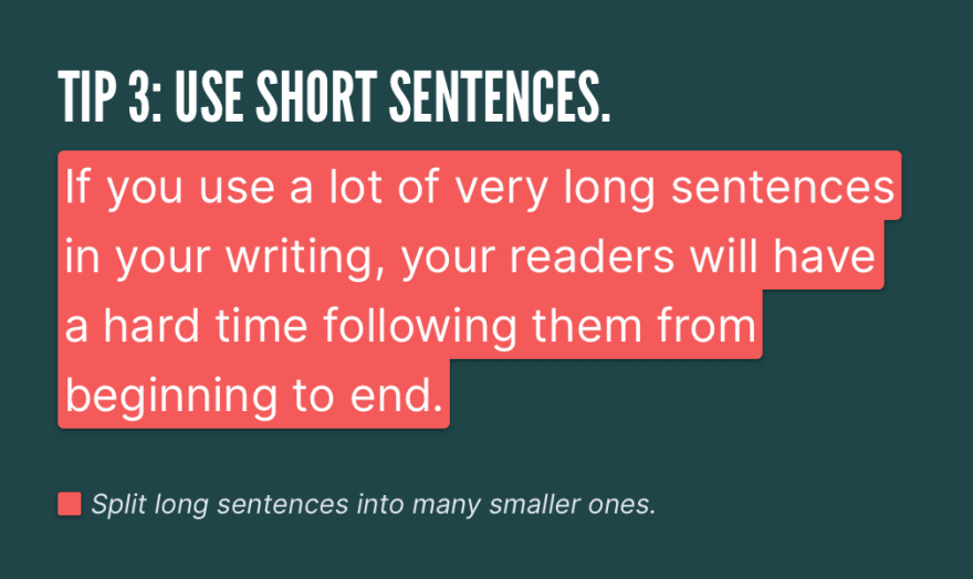 Tip 3: Use short sentences. *If you use a lot of very long sentences in your writing, your readers will have a hard time following them from beginning to end.* Split long sentences into many smaller ones.