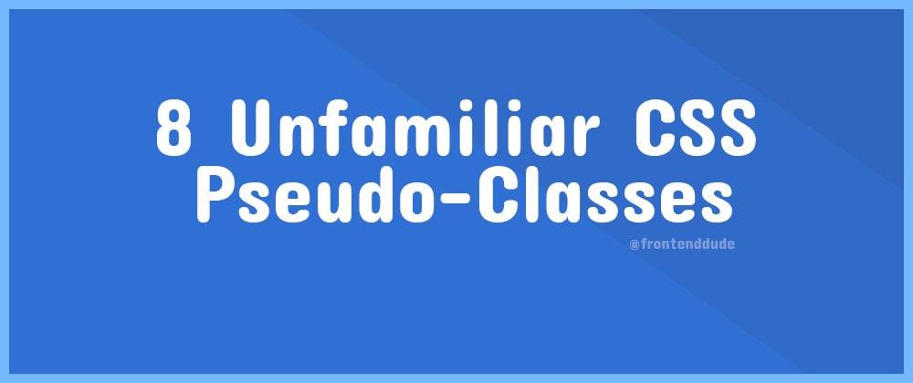 Cover image for 8 Unfamiliar CSS Pseudo-Classes