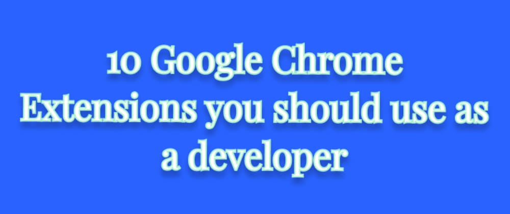 Cover Image for 10 Google Chrome Extensions you should use as a developer