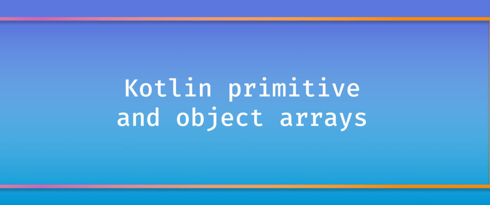 Cover image for Kotlin primitive and object arrays