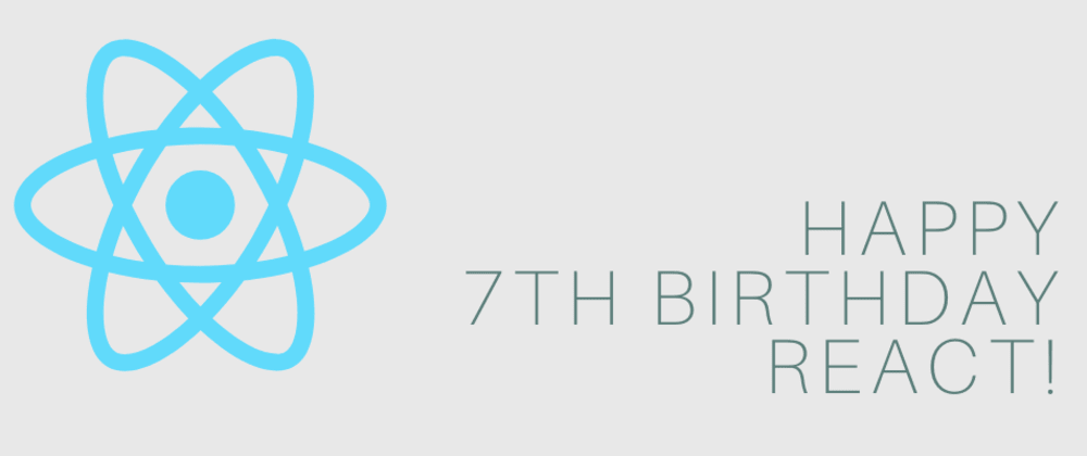 Cover image for 🎂Happy 7th Birthday React - what are you earliest memories?⚛️