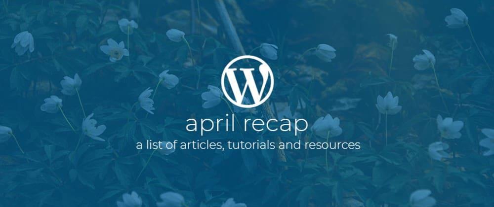 Cover image for Wordpress Dev Monthly Recap April
