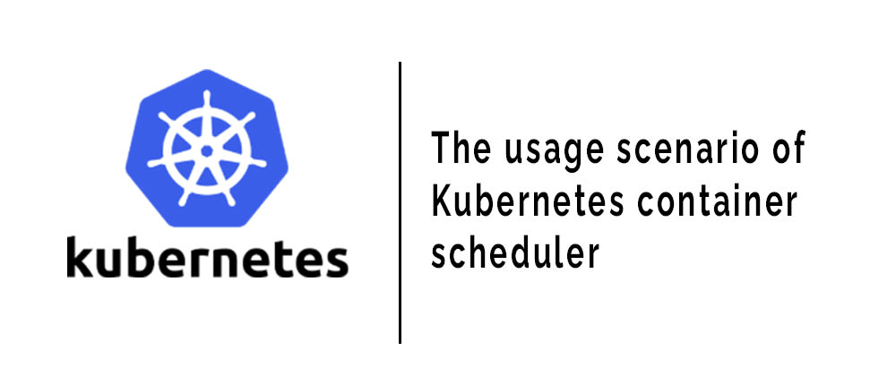 Cover image for The usage scenario of Kubernetes container scheduler